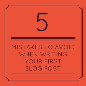 5 Mistakes To Avoid When Writing Your First Blog Post