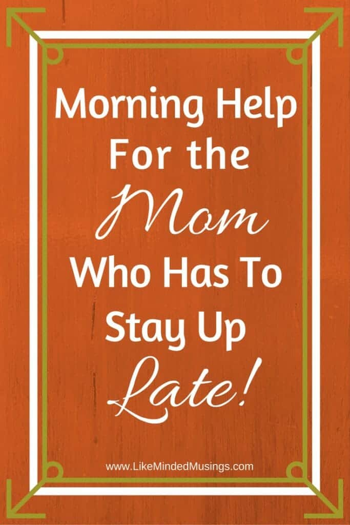 Morning Help For The Mom Who Has To Stay Up Late Like Minded Musings