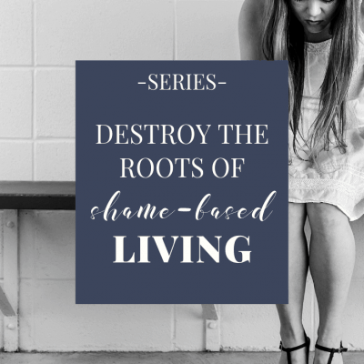 How to Destroy the Roots of Shame in Your Life
