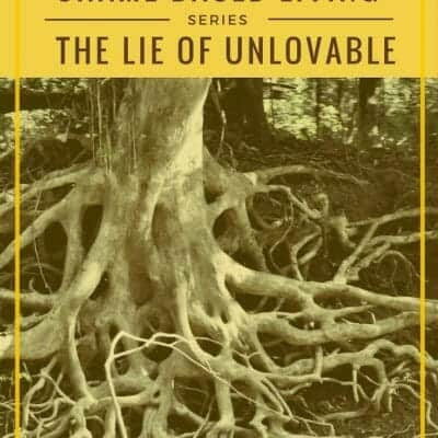 How to Destroy the Roots of Shame in Your Life: I am Unlovable
