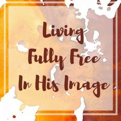 Living Fully Free In His Image – My Story
