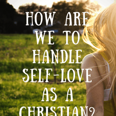 Guest Post: How To Handle Self-Love As A Christian