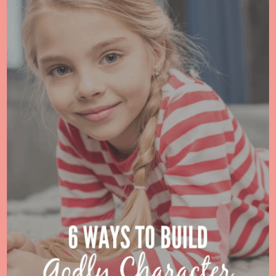 6 WAYS TO BUILD GODLY CHARACTER IN YOUR TWEEN {Guest Post}