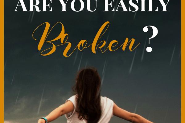 Growing in Faith: Are You Easily Broken?