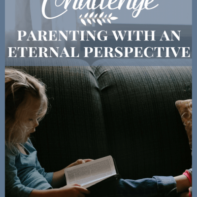 5 Day Parenting Challenge – Parenting With an Eternal Perspective!
