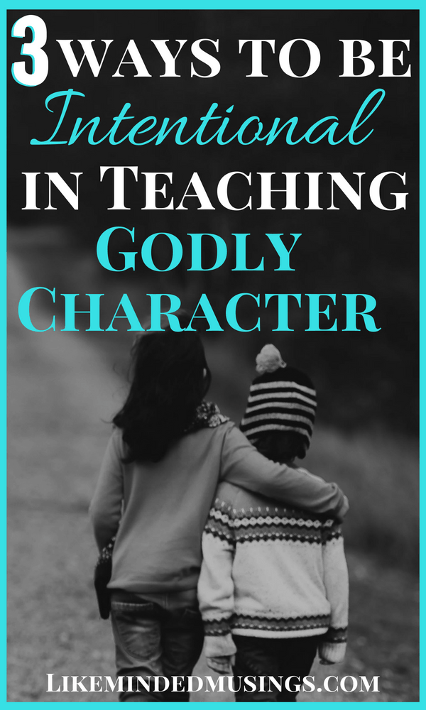 3 Ways to be Intentional in Teaching Godly Character | Like Minded Musings