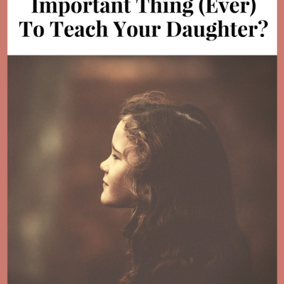 What's The Most Important Thing To Teach Your Daughter?