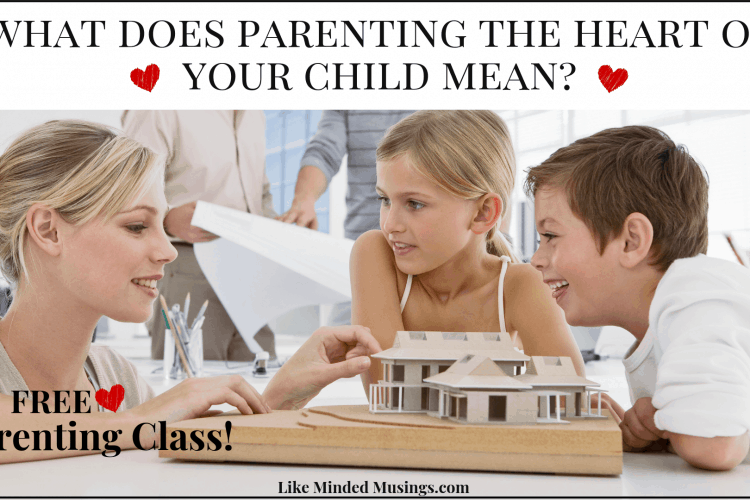 What Does Parenting The Heart Of Your Child Mean Free Parenting Class Like Minded Musings