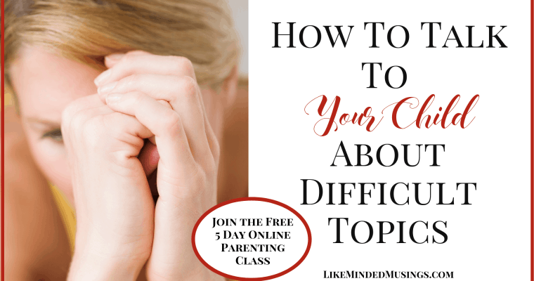 How To Talk To Your Child About Difficult Topics: Parenting The Heart